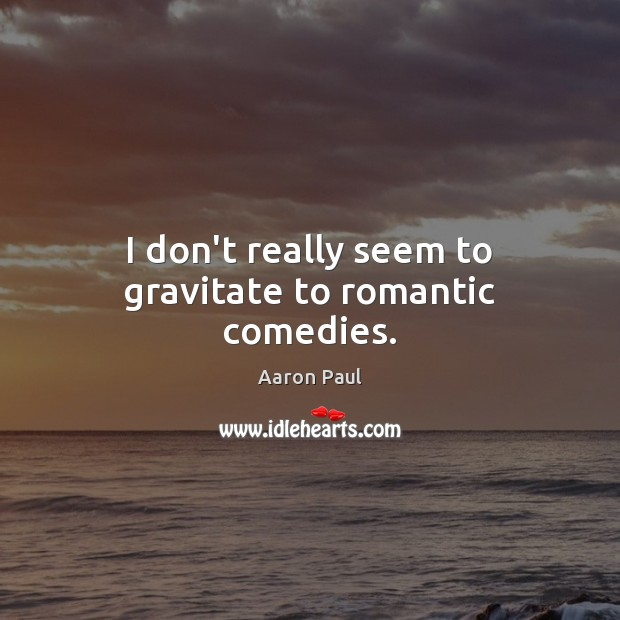 I don't really seem to gravitate to romantic comedies. Aaron Paul Picture Quote