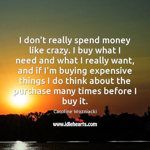 I don't really spend money like crazy. I buy what I need Image