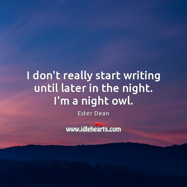 Image, I don't really start writing until later in the night. I'm a night owl.