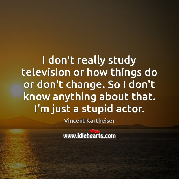 I don't really study television or how things do or don't change. Vincent Kartheiser Picture Quote