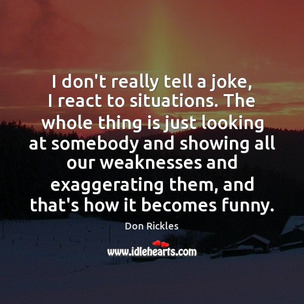 I don't really tell a joke, I react to situations. The whole Image