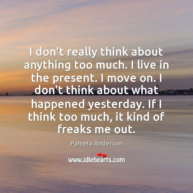 I don't really think about anything too much. I live in the Pamela Anderson Picture Quote