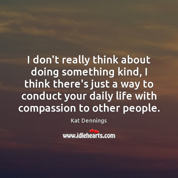 I don't really think about doing something kind, I think there's just Image