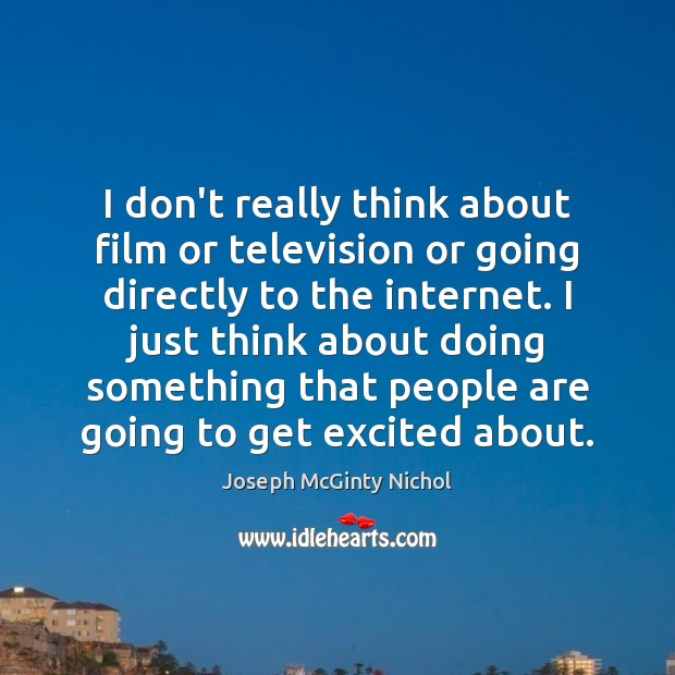 I don't really think about film or television or going directly to Image