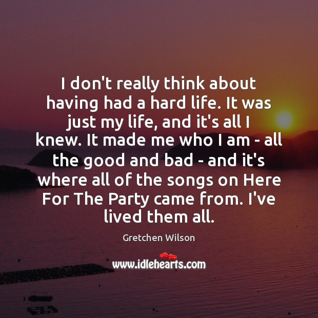 I don't really think about having had a hard life. It was Gretchen Wilson Picture Quote