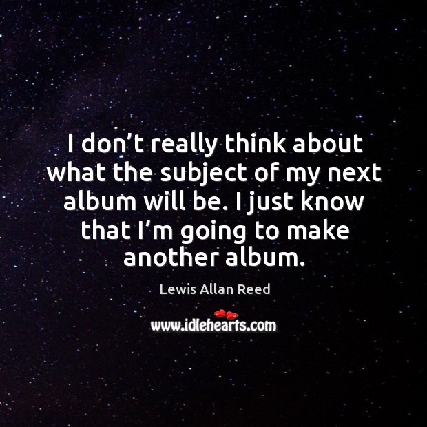 I don't really think about what the subject of my next album will be. Lewis Allan Reed Picture Quote
