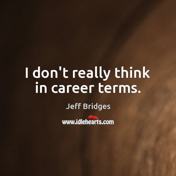 I don't really think in career terms. Jeff Bridges Picture Quote