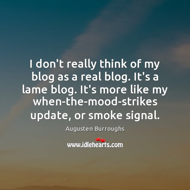 I don't really think of my blog as a real blog. It's Augusten Burroughs Picture Quote