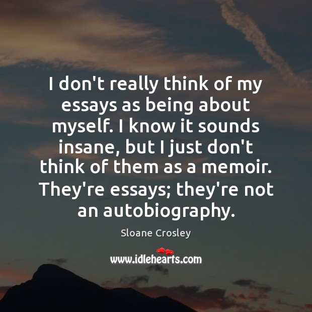I don't really think of my essays as being about myself. I Sloane Crosley Picture Quote
