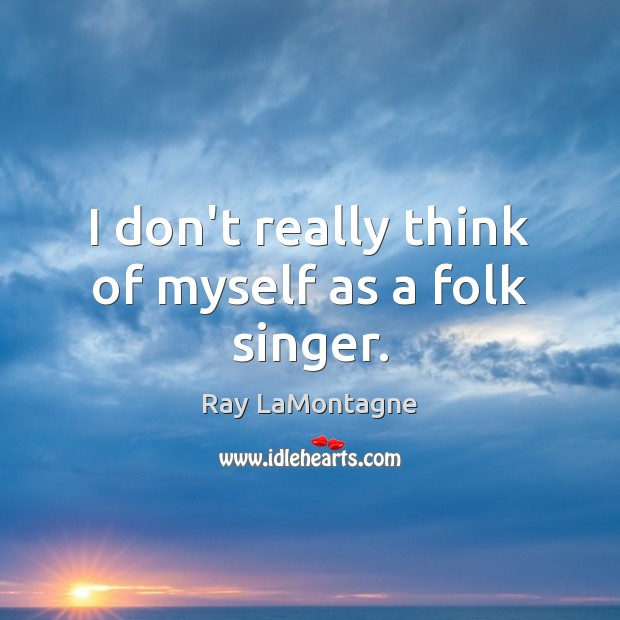 I don't really think of myself as a folk singer. Ray LaMontagne Picture Quote