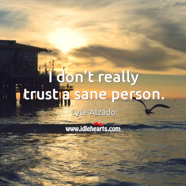 I don't really trust a sane person. Image