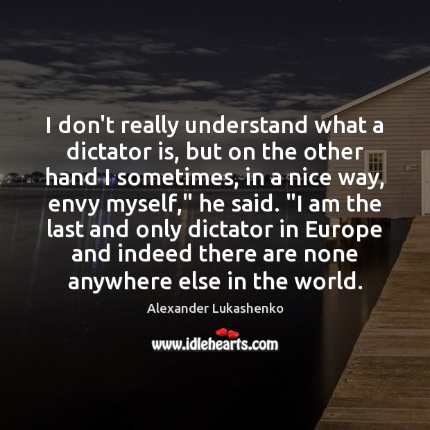 I don't really understand what a dictator is, but on the other Alexander Lukashenko Picture Quote
