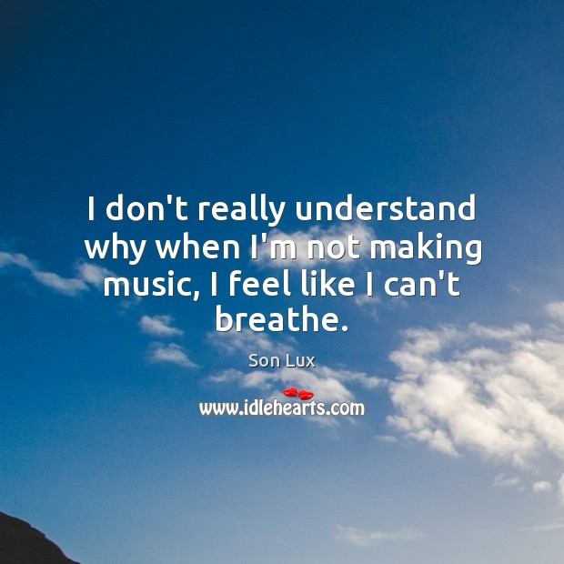 I don't really understand why when I'm not making music, I feel like I can't breathe. Image