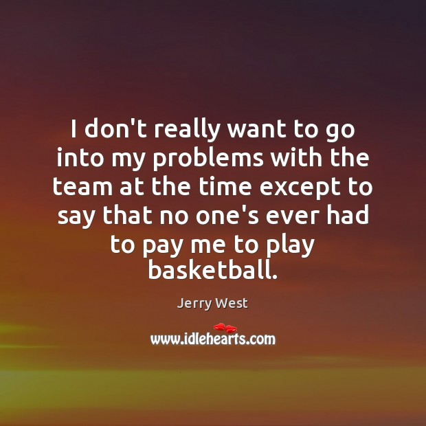 I don't really want to go into my problems with the team Team Quotes Image