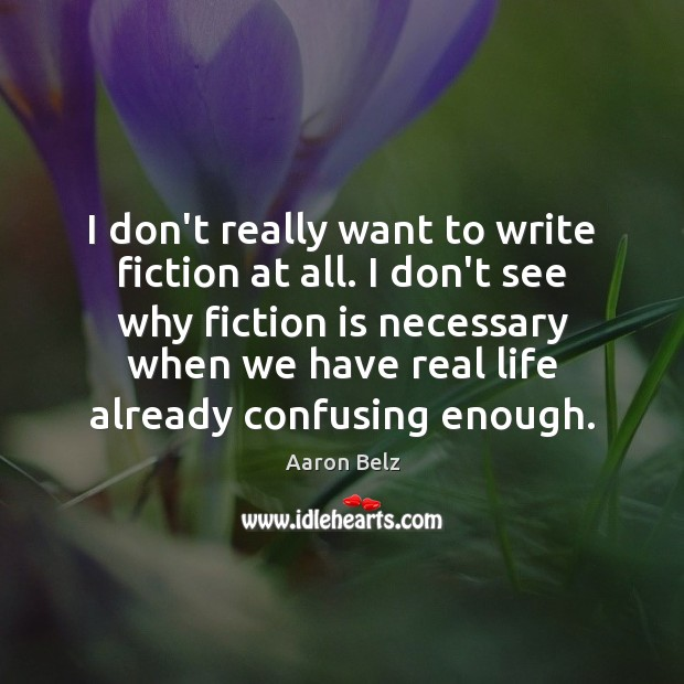 I don't really want to write fiction at all. I don't see Real Life Quotes Image