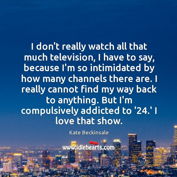 I don't really watch all that much television, I have to say, Kate Beckinsale Picture Quote