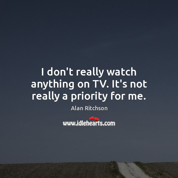 Image, I don't really watch anything on TV. It's not really a priority for me.