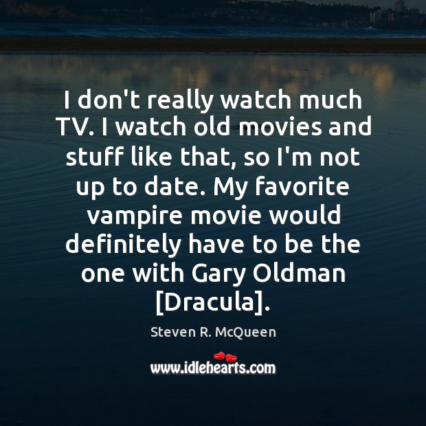Image, I don't really watch much TV. I watch old movies and stuff