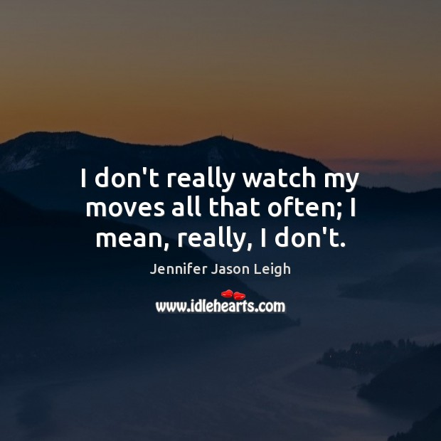 I don't really watch my moves all that often; I mean, really, I don't. Image