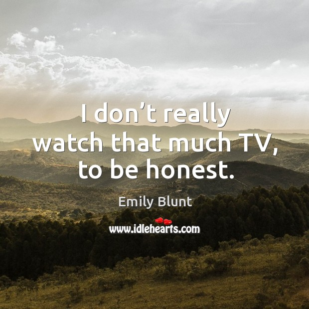 I don't really watch that much tv, to be honest. Image