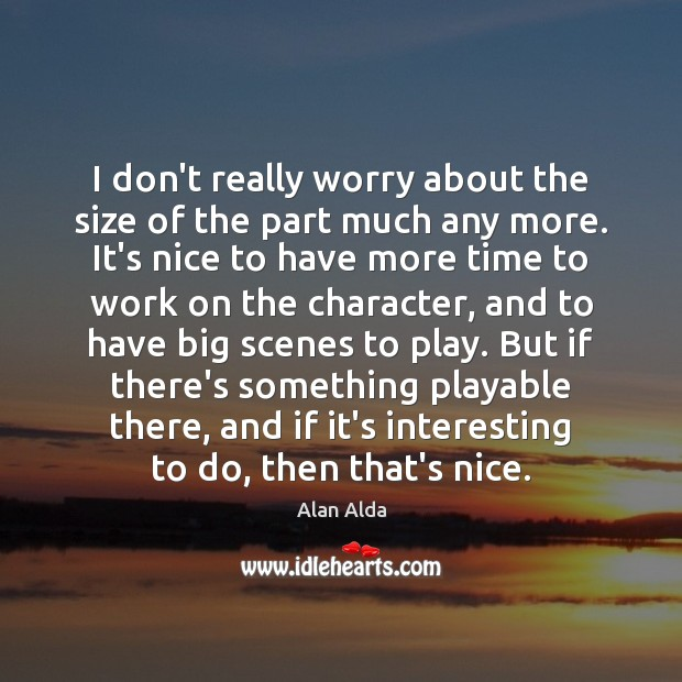 I don't really worry about the size of the part much any Alan Alda Picture Quote