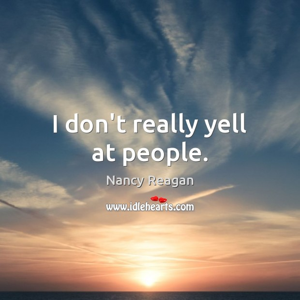 I don't really yell at people. Nancy Reagan Picture Quote