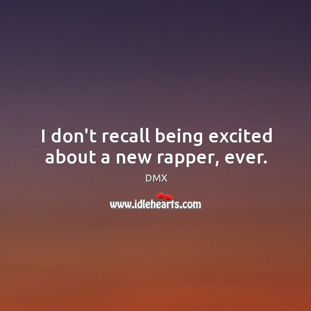 I don't recall being excited about a new rapper, ever. DMX Picture Quote