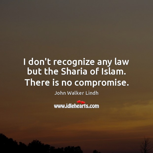 I don't recognize any law but the Sharia of Islam. There is no compromise. Image