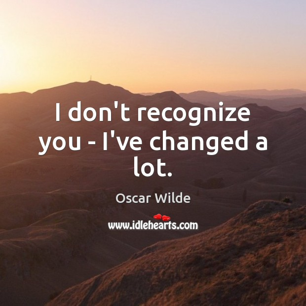 I don't recognize you – I've changed a lot. Image