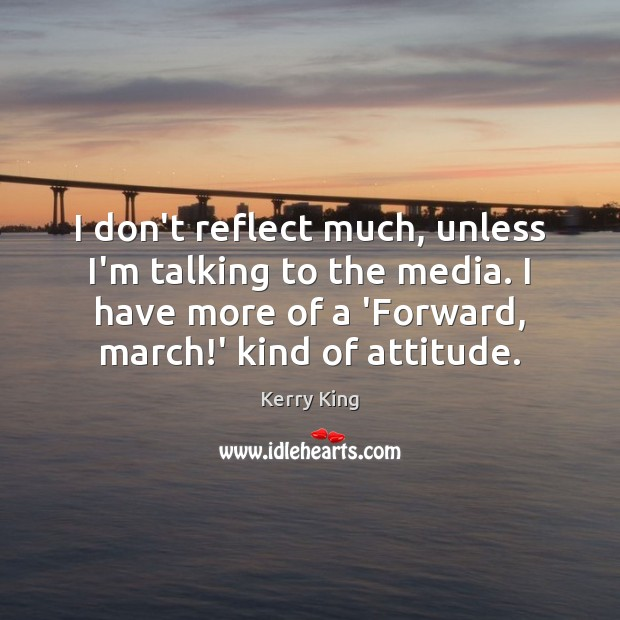 I don't reflect much, unless I'm talking to the media. I have Attitude Quotes Image