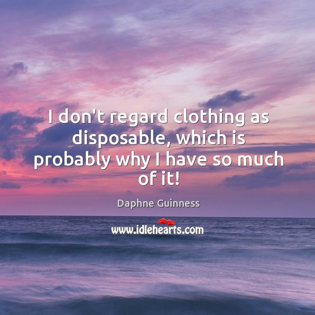 I don't regard clothing as disposable, which is probably why I have so much of it! Image