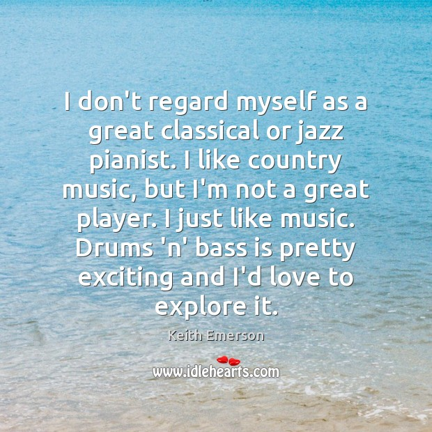 Keith Emerson Picture Quote image saying: I don't regard myself as a great classical or jazz pianist. I