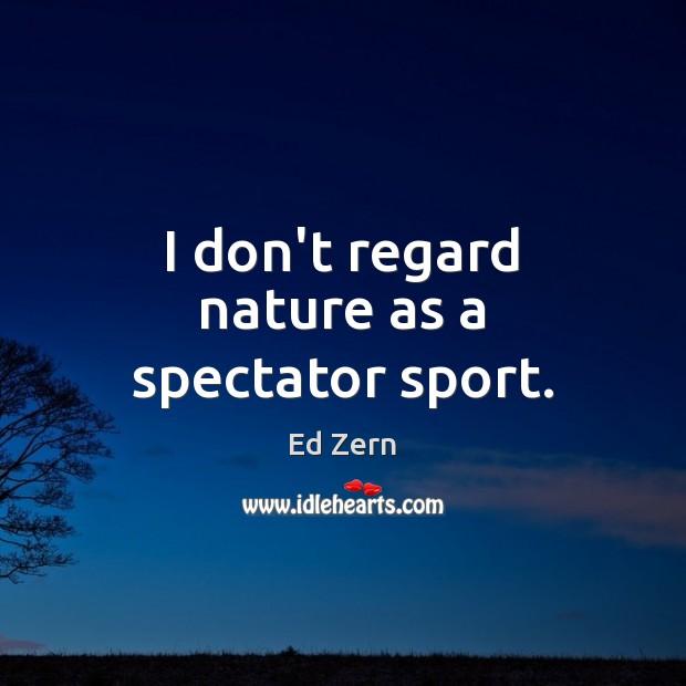 I don't regard nature as a spectator sport. Image