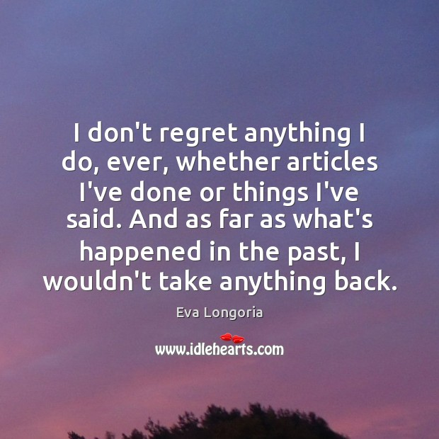 I don't regret anything I do, ever, whether articles I've done or Eva Longoria Picture Quote