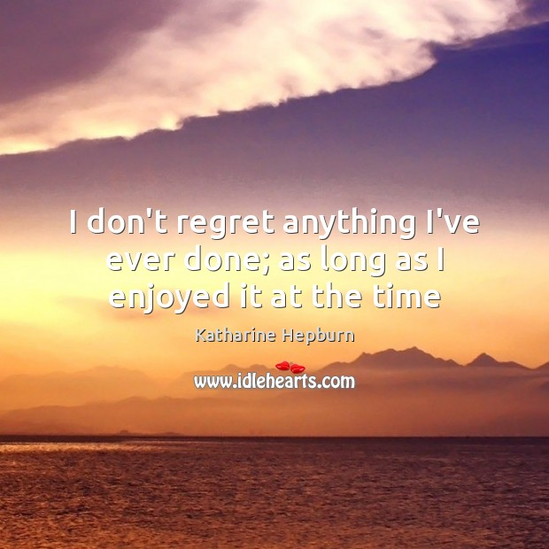 I don't regret anything I've ever done; as long as I enjoyed it at the time Katharine Hepburn Picture Quote