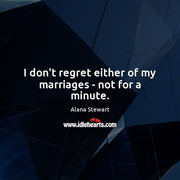 Image, I don't regret either of my marriages – not for a minute.