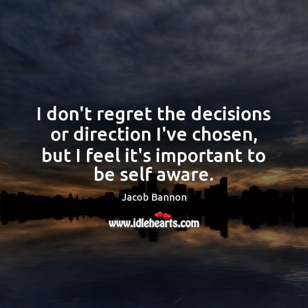 I don't regret the decisions or direction I've chosen, but I feel Jacob Bannon Picture Quote