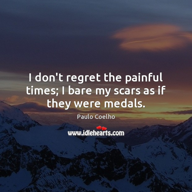 Image, I don't regret the painful times; I bare my scars as if they were medals.