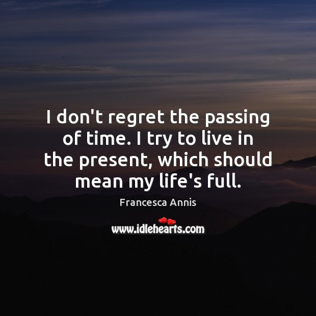 I don't regret the passing of time. I try to live in Francesca Annis Picture Quote