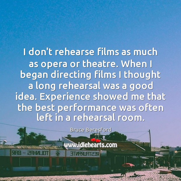 Image, I don't rehearse films as much as opera or theatre. When I