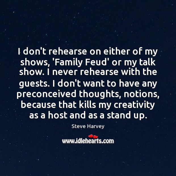 I don't rehearse on either of my shows, 'Family Feud' or my Image