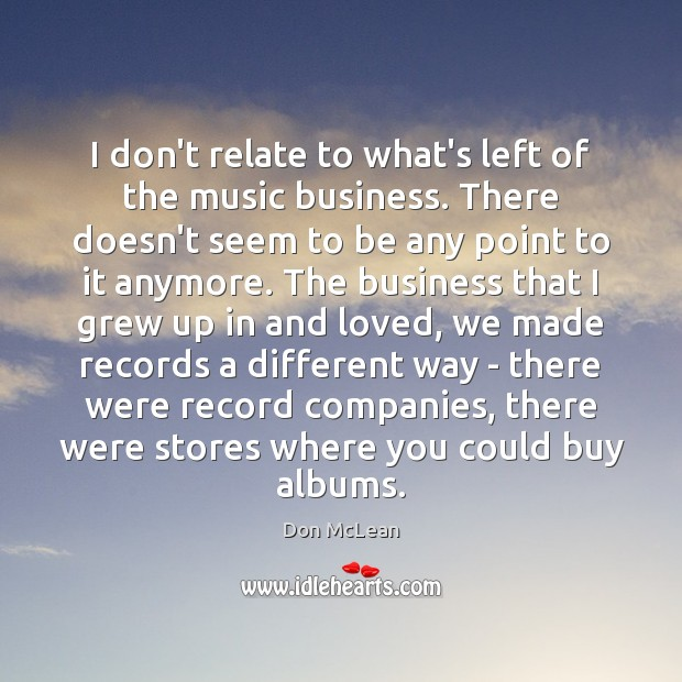 I don't relate to what's left of the music business. There doesn't Don McLean Picture Quote
