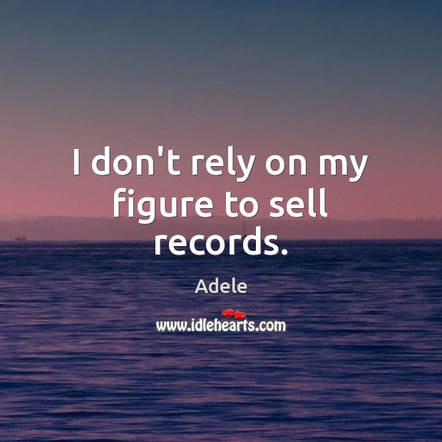 I don't rely on my figure to sell records. Adele Picture Quote