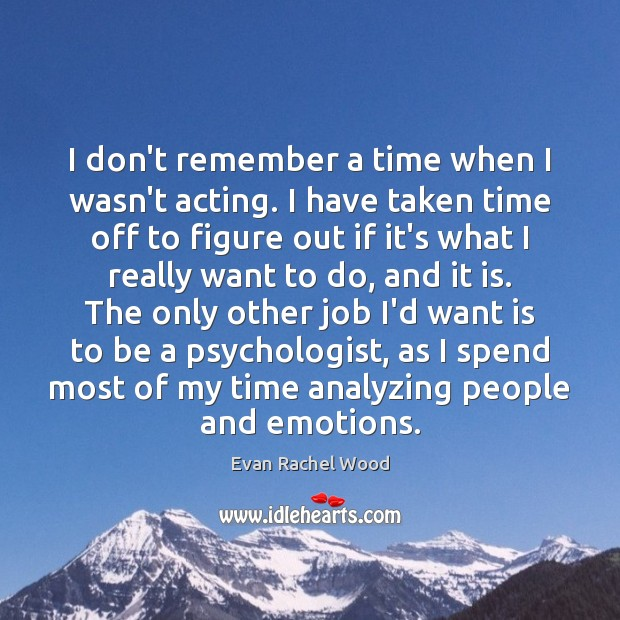 I don't remember a time when I wasn't acting. I have taken Image