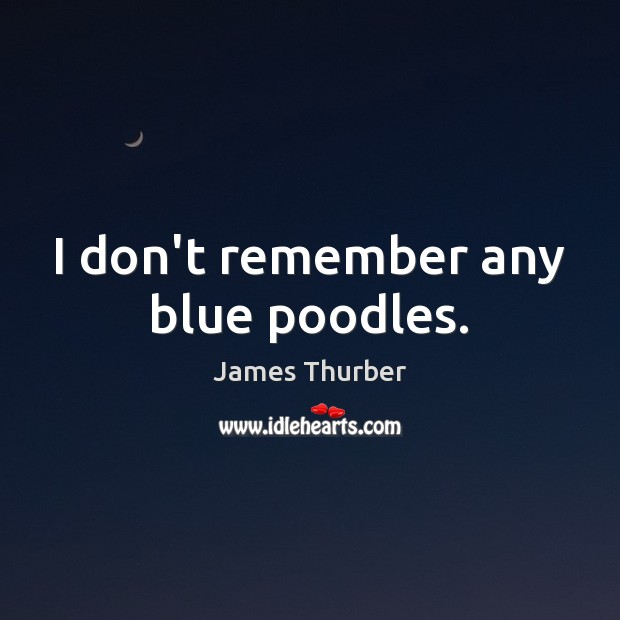 I don't remember any blue poodles. James Thurber Picture Quote