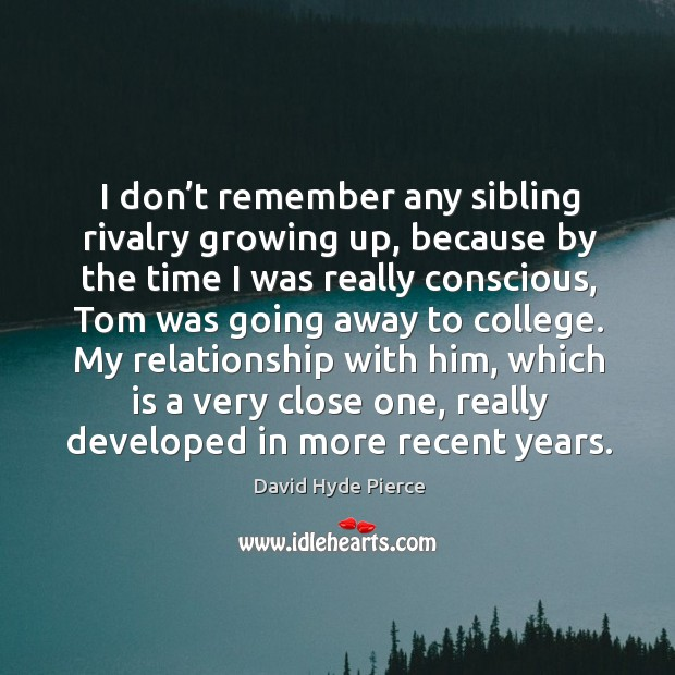 I don't remember any sibling rivalry growing up, because by the time I was really conscious, tom was going away to college. David Hyde Pierce Picture Quote