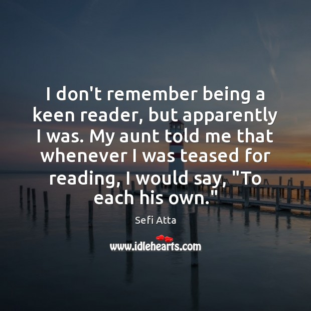 I don't remember being a keen reader, but apparently I was. My Sefi Atta Picture Quote
