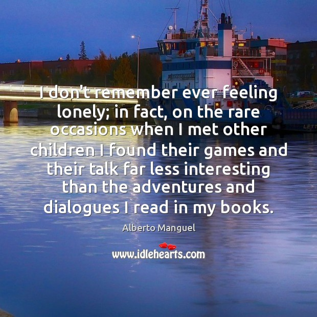 I don't remember ever feeling lonely; in fact, on the rare occasions Image