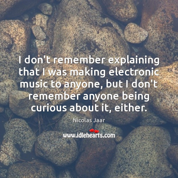 I don't remember explaining that I was making electronic music to anyone, Nicolas Jaar Picture Quote