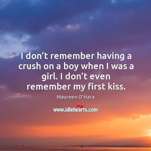I don't remember having a crush on a boy when I was a girl. I don't even remember my first kiss. Maureen O'Hara Picture Quote